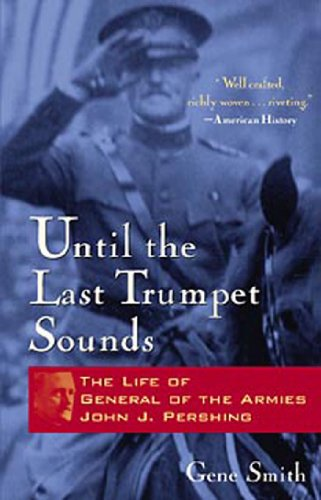 Until the Last Trumpet Sounds: The Life of General of the Armies John J. Pershing (0471350648) by Gene Smith