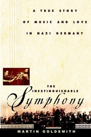 The Inextinguishable Symphony: A True Story of Music and Love in Nazi Germany: Goldsmith, Martin