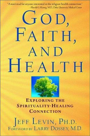 God, Faith, and Health: Exploring the Spirituality-Healing Connection: Levin, Jeff; Dossey, Larry