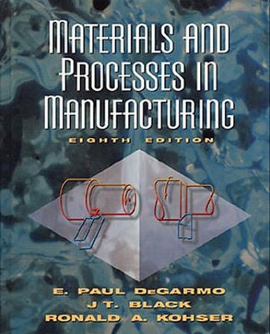 Materials and Processes in Manufacturing, 8th Edition: Degarmo, E. Paul; Black, J. T.; Kohser, ...