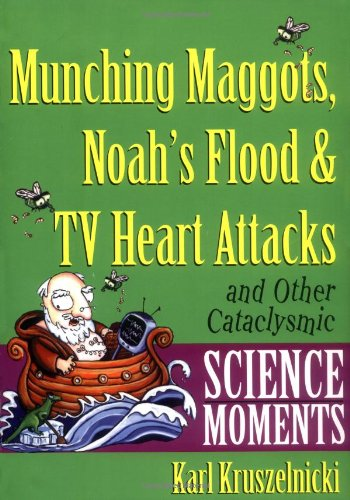9780471378501: Munching Maggots, Noah's Flood & TV Heart Attacks: And Other Cataclysmic Science Moments