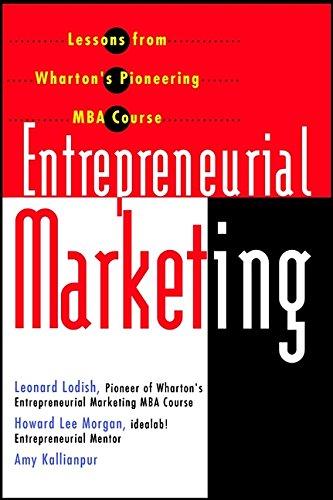 Entrepreneurial Marketing: Lessons from Wharton's Pioneering MBA: Leonard M. Lodish,