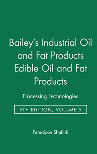 Bailey s Industrial Oil and Fat Products: Processing Technologies Edible Oil and Fat Products v. 5 ...
