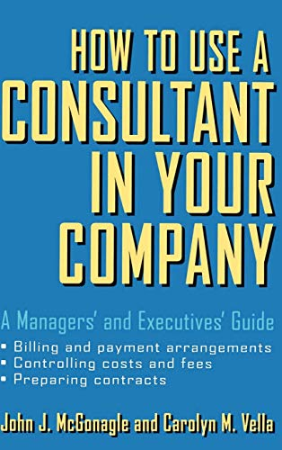 How to Use a Consultant in Your Company: A Managers' and Executives' Guide: McGonagle, ...