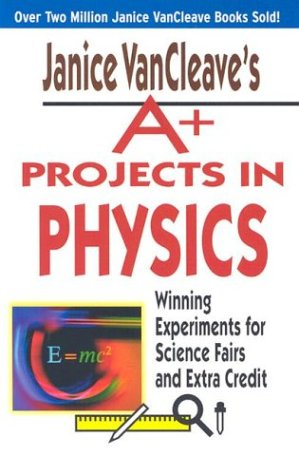 Janice VanCleave's A+ Projects in Physics: Winning Experiments for Science Fairs and Extra ...