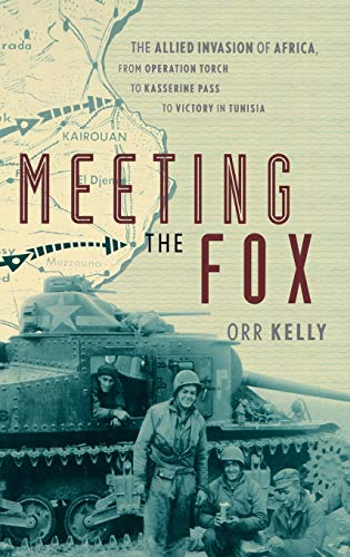 Meeting the Fox: The Allied Invasion of Africa, from Operation Torch to Kasserine Pass to Victory ...