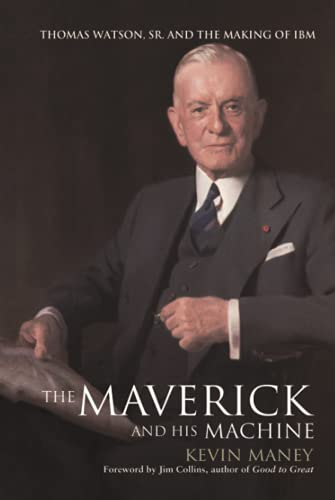 The Maverick and His Machine: Thomas Watson, Sr. and the Making of IBM: Maney, Kevin