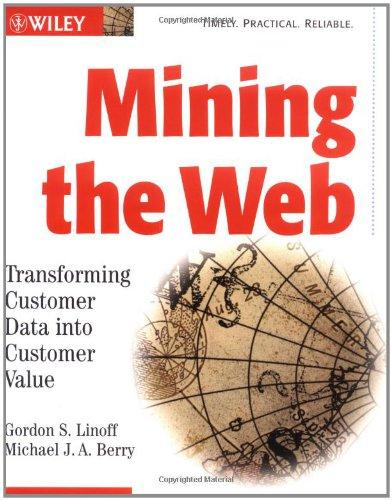 Mining the Web: Transforming Customer Data into Customer Value: Gordon S. Linoff, Michael J. Berry