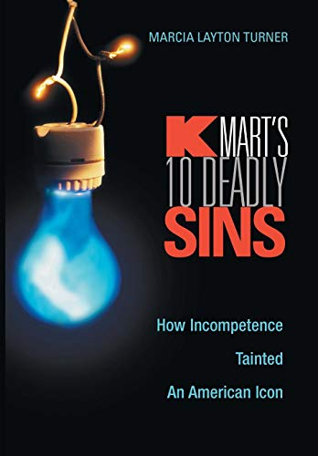 Kmarts Ten Deadly Sins: How Incompetence Tainted an American Icon: Marcia Layton Turner