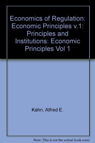 Economics of Regulation: Economic Principles v.1: Principles and Institutions (Vol 1): Kahn, Alfred...