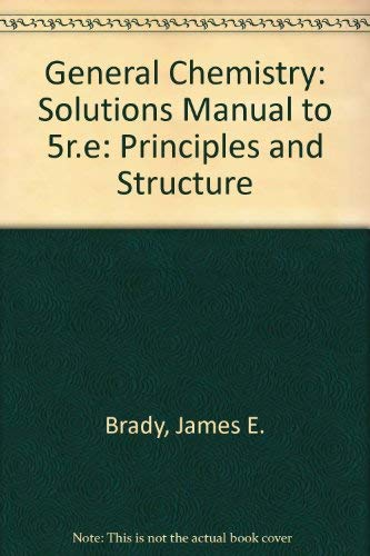 General Chemistry, Solutions Manual: Principles and Structure: James E. Brady