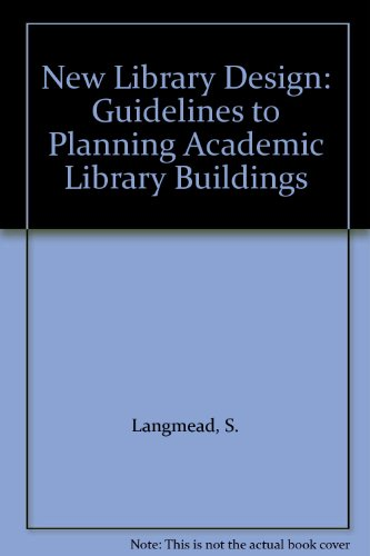 New Library Design: Guidelines to Planning Academic: S. Langmead and