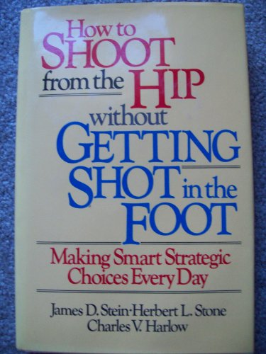 How to Shoot from the Hip Without Getting Shot in the Foot: Making Smart Strategic Choices Every ...