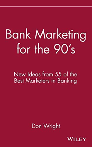 Bank Marketing for the 90's: New Ideas from 55 of the Best Marketers in Banking: Don Wright