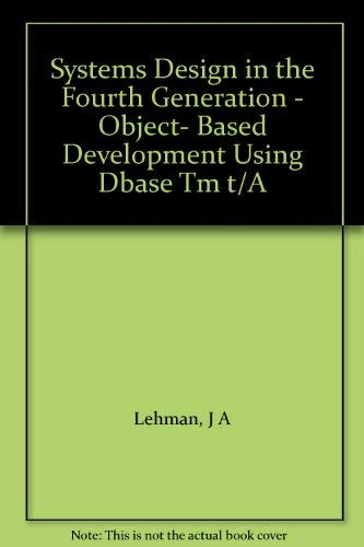 Systems Design in the Fourth Generation - Object- Based Development Using Dbase Tm t/A: Lehman...