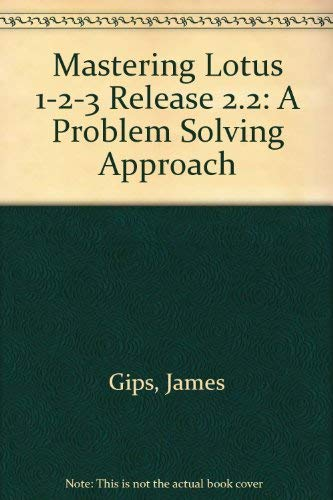 Mastering Lotus 1-2-3 : A Problem-Solving Approach: James Gips