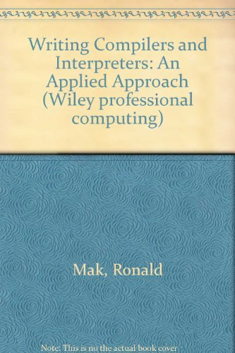 Writing Compilers and Interpreters: An Applied Approach: Ronald Mak