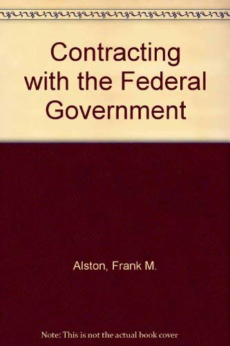 Contracting With the Federal Government: Alston, Frank M.; Worthington, Margaret M.; Goldsman, ...