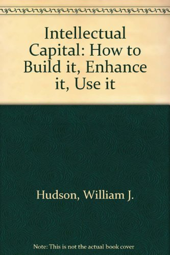 Intellectual Capital: How to Build It, Enhance It, Use It: Hudson, William J.