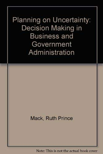 Planning on Uncertainty, Decision Making in Business & Government Administr Ation,: Mack, Ruth ...