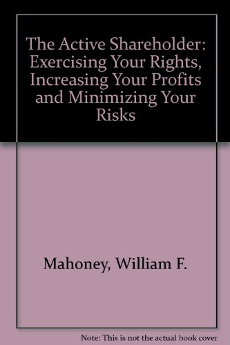 The Active Shareholder: Exercising Your Rights, Increasing Your Profits, and Minimizing Your Risks:...