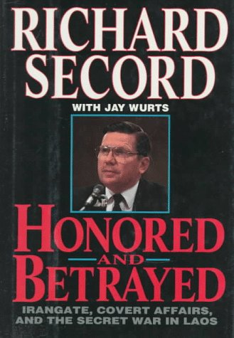 Honored and Betrayed Irangate Covert Affairs and the Secret War in Laos: Secord, Richard And Wurts,...