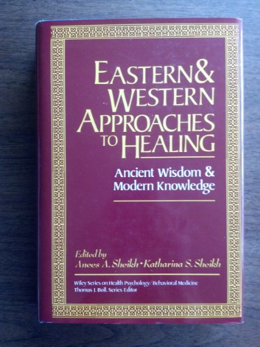 Eastern and Western Approaches to Healing: Ancient Wisdom and Modern Knowledge: Sheikh, Anees A.; ...