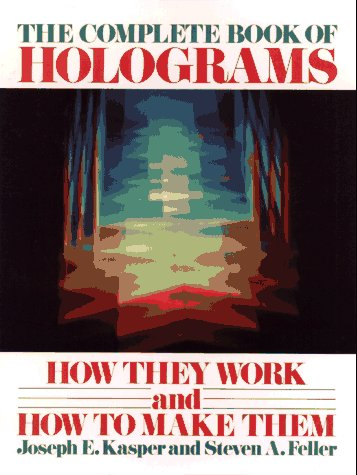 The Complete Book of Holograms: How They Work and How to Make Them: Kasper, Joseph E.; Feller, ...
