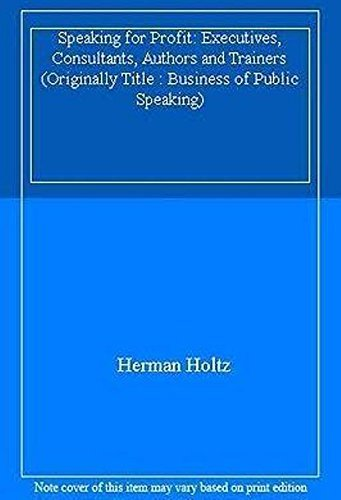 Speaking For Profit: For Executives, Consultants, Authors and Trainers (Originally Title : Business of Public Speaking) (9780471630289) by Holtz, Herman