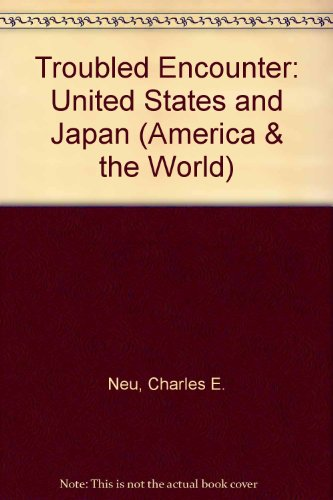 Troubled Encounter: United States and Japan (America & the World): Neu, Charles E.