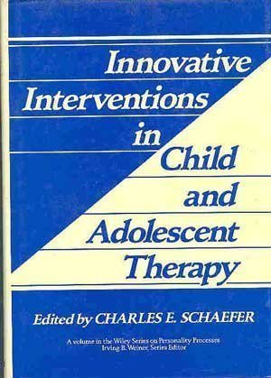 Innovative Intervention in Child and Adolescent Therapy: Charles E. Schaefer