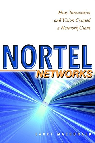 Nortel Networks: How Innovation and Vision Created a Network Giant: MacDonald, Larry