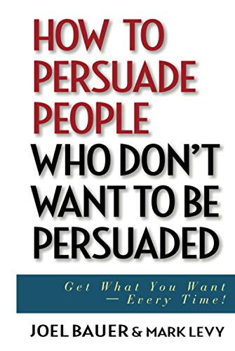 How to Persuade People Who Don't Want to be Persuaded: Get What You Want-Every Time! (0471647977) by Bauer, Joel; Levy, Mark