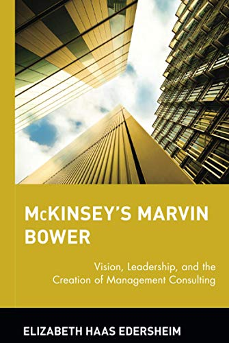 MCKINSEY'S MARVIN BOWER; VISION, LEADERSHIP, AND THE CREATION OF MANAGEMENT CONSULTING.