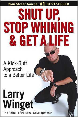 9780471654650: Shut Up, Stop Whining, and Get a Life: A Kick-Butt Approach to a Better Life