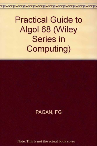Practical Guide to Algol 68 (Wiley series in computing): Frank G. Pagan