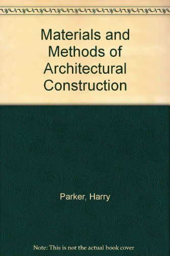 Materials and Methods of Architectural Construction: Parker, Harry, etc.