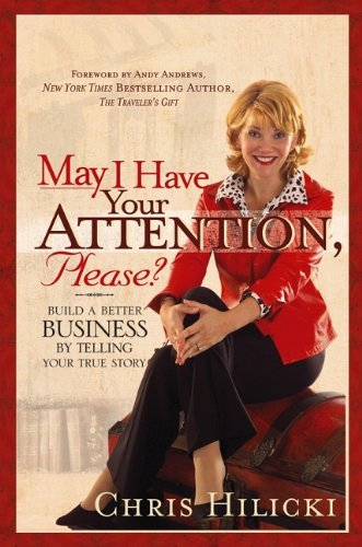 May I Have Your Attention, Please?: Build A Better Business By Telling Your True Story