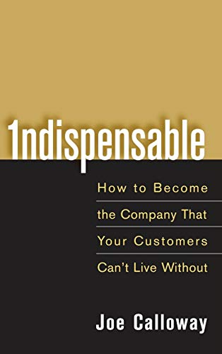 9780471703082: Indispensable: How To Become The Company That Your Customers Can't Live Without