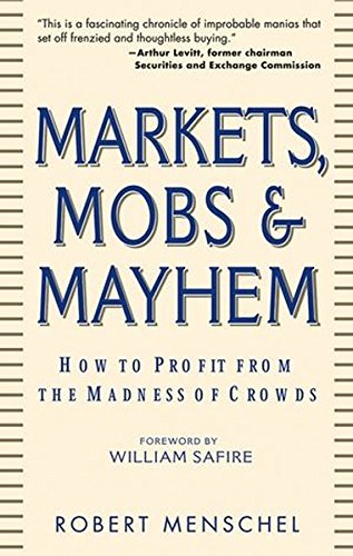 Markets, Mobs & Mayhem: How to Profit From the Madness of Crowds: Robert Menschel