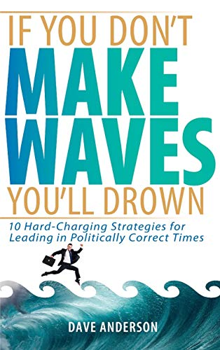 9780471725039: If You Don't Make Waves, You'll Drown: 10 Hard Charging Strategies for Leading in Politically Correct Times