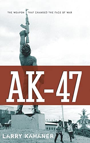 AK-47: The Weapon that Changed the Face of War: Larry Kahaner