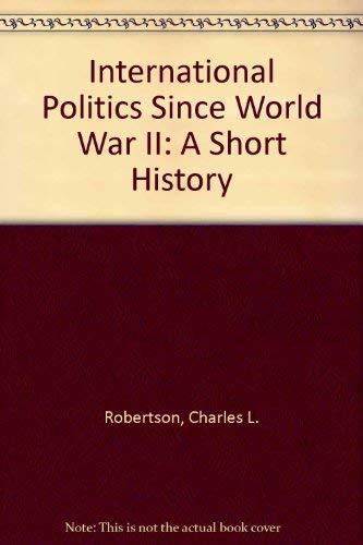 International Politics Since World War II: A Short History: Charles L. Robertson