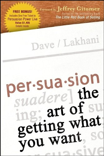 Persuasion: The Art of Getting What You Want: Dave Lakhani
