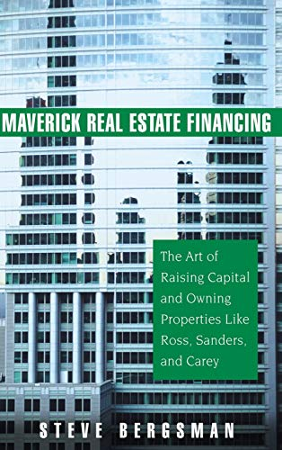 9780471745877: Maverick Real Estate Financing: The Art of Raising Capital and Owning Properties Like Ross, Sanders and Carey