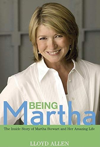 Being Martha: The Inside Story of Martha Stewart and Her Amazing Life: Allen, Lloyd