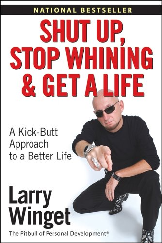 9780471773450: Shut Up, Stop Whining, and Get a Life: A Kick-Butt Approach to a Better Life