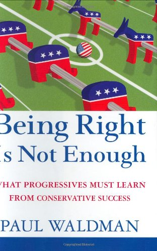 9780471789604: Being Right Is Not Enough: What Progressives Must Learn from Conservative Success