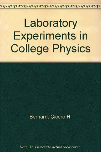 Laboratory Experiments in College Physics: Cicero H. Bernard;