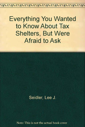 Everything You Wanted to Know About Tax Shelters but Were Afraid to Ask: Seidler, Lee J.;Karlinsky,...